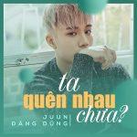 Juun Đăng Dũng – Ta Quên Nhau Chưa (feat. R.Tee) – iTunes AAC M4A – Single